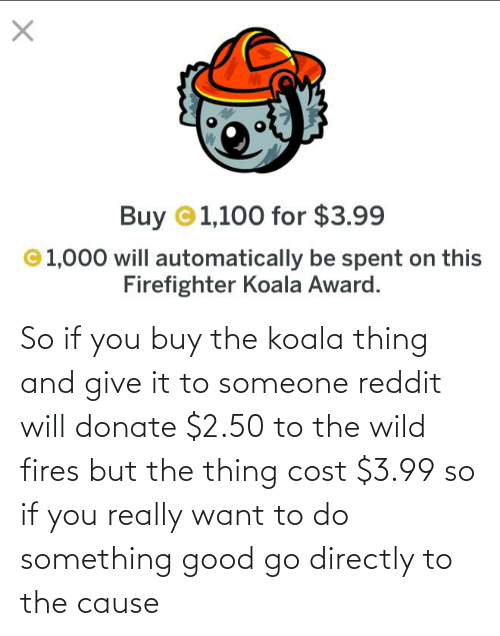 the thing: So if you buy the koala thing and give it to someone reddit will donate $2.50 to the wild fires but the thing cost $3.99 so if you really want to do something good go directly to the cause