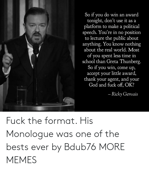 bests: So if you do win an award  tonight, don't use it as a  platform to make a political  speech. You're in no position  to lecture the public about  anything. You know nothing  about the real world. Most  of you spent less time in  school than Greta Thunberg.  So if you win, come up,  accept your little award,  thank your agent, and your  God and fuck off, OK?  – Ricky Gervais Fuck the format. His Monologue was one of the bests ever by Bdub76 MORE MEMES