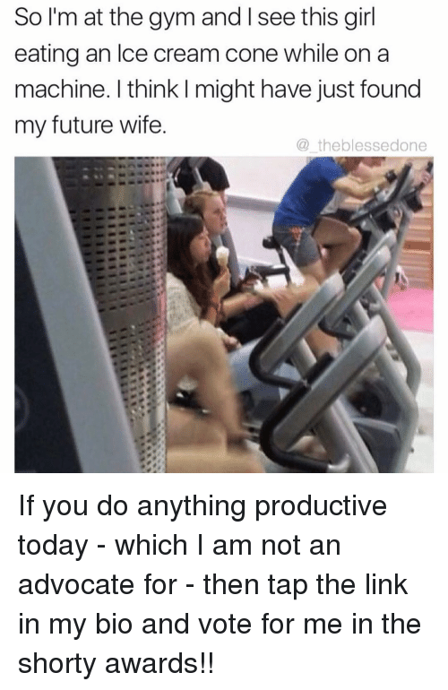 shorty's: So I'm at the gym and l see this girl  eating an Ice cream cone while on a  machine. think might have just found  my future wife  the blessedone If you do anything productive today - which I am not an advocate for - then tap the link in my bio and vote for me in the shorty awards!!