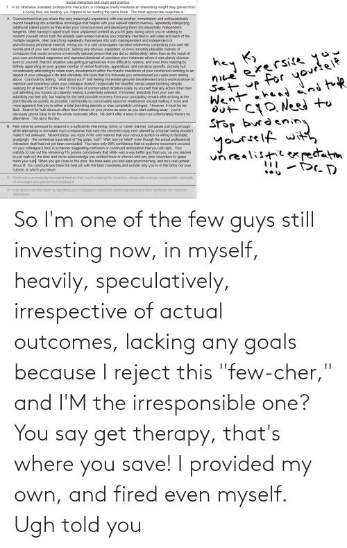 """Told You: So I'm one of the few guys still investing now, in myself, heavily, speculatively, irrespective of actual outcomes, lacking any goals because I reject this """"few-cher,"""" and I'M the irresponsible one? You say get therapy, that's where you save! I provided my own, and fired even myself. Ugh told you"""