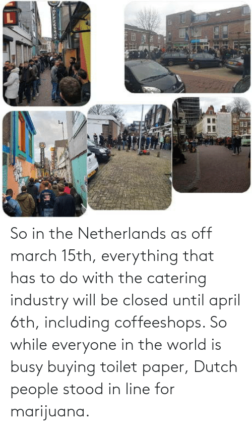 march: So in the Netherlands as off march 15th, everything that has to do with the catering industry will be closed until april 6th, including coffeeshops. So while everyone in the world is busy buying toilet paper, Dutch people stood in line for marijuana.