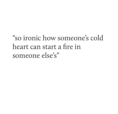 """Fire, Ironic, and Heart: so ironic how someone's cold  heart can start a fire in  someone else's""""  3 22"""