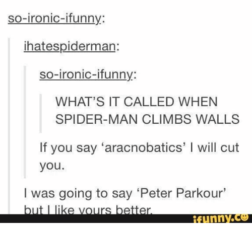 Parkour: so-ironic-ifunny:  ihatespiderman:  so-ironic-ifunny:  WHAT'S IT CALLED WHEN  SPIDER-MAN CLIMBS WALLS  If you say 'aracnobatics' I will cut  you.  I was going to say 'Peter Parkour'  but I like vours better.  ifunny.co