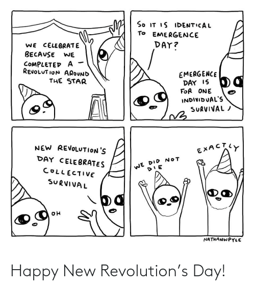ion: So IT IS IDENTICAL  TO EMERGENCE  DAY?  WE CELEBRATE  BECAUSE  WE  COMPLETED A  REVOLUT ION AROUND  EMERGENCE  DAY IS  FOR ONE  THE STAR  INDIVIDUAL'S  SURVIVAL /  NEW REVOLUTION'S  EXACTY  DAY CELEBRATES  WE DID NOT  COLLECTIVE  SURVIVAL  NATHANWPYLE Happy New Revolution's Day!