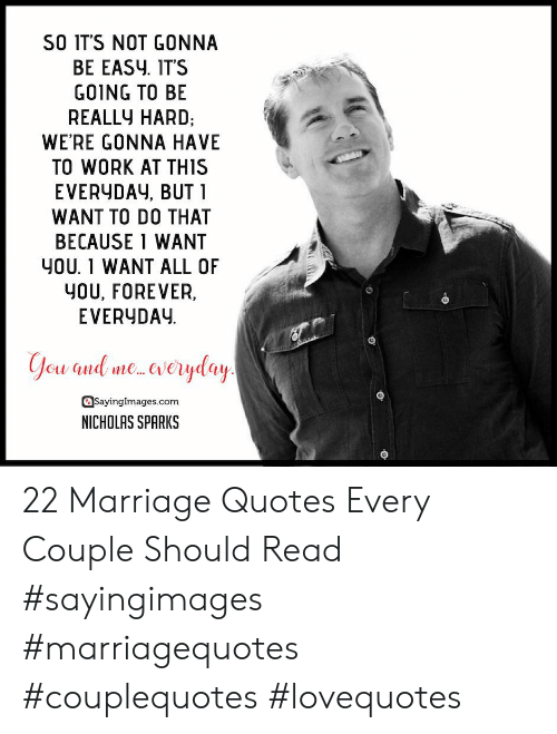 Nicholas Sparks: SO IT'S NOT GONNA  BE EASy. IT'S  GO1NG TO BE  REALLY HARD,  WE'RE GONNA HAVE  TO WORK AT THIS  EVERYDAy, BUT 1  WANT TO DO THAT  BECAUSE 1 WANT  YOU. 1 WANT ALL OF  YOU, FOREVER,  EVERYDAY  asayinglmages.com  NICHOLAS SPARKS 22 Marriage Quotes Every Couple Should Read #sayingimages #marriagequotes #couplequotes #lovequotes