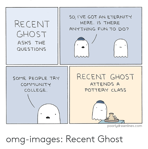 College, Omg, and Tumblr: SO I'VE GOT AN ETERNITY  HERE. IS THERE  ANTTHING FUN TO DO?  GHOST  ASKS THE  QUESTIONS  SOME PEOPLE TRY 11 RECENT GHOST  COMMUNITT  COLLEGE.  ATTENDS A  POTTERY CLASS  poorlydrawnlines.com omg-images:  Recent Ghost