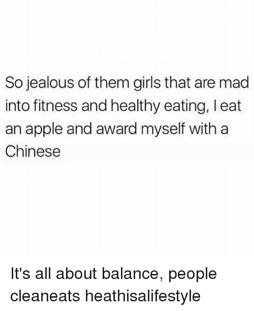 So Jealous: So jealous of them girls that are mad  into fitness and healthy eating, l eat  an apple and award myself with a  Chinese It's all about balance, people cleaneats heathisalifestyle