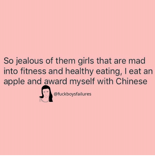 So Jealous: So jealous of them girls that are mad  into fitness and healthy eating, I eat an  apple and award myself with Chinese  @fuckboysfailures