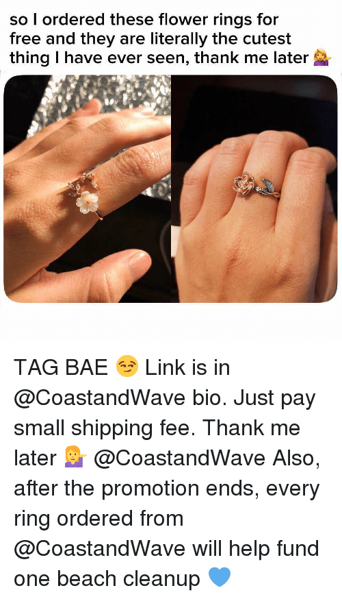 Bae, Funny, and Memes: so l ordered these flower rings for  free and they are literally the cutest  thing I have ever seen, thank me later TAG BAE 😏 Link is in @CoastandWave bio. Just pay small shipping fee. Thank me later 💁‍♀️ @CoastandWave Also, after the promotion ends, every ring ordered from @CoastandWave will help fund one beach cleanup 💙