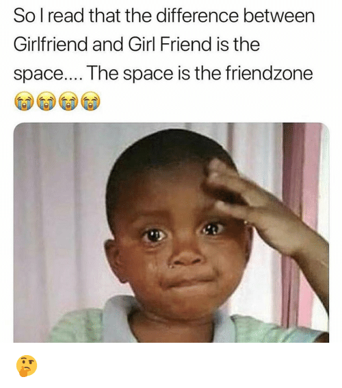 girl friend: So l read that the difference between  Girlfriend and Girl Friend is the  space.... The space is the friendzone 🤔