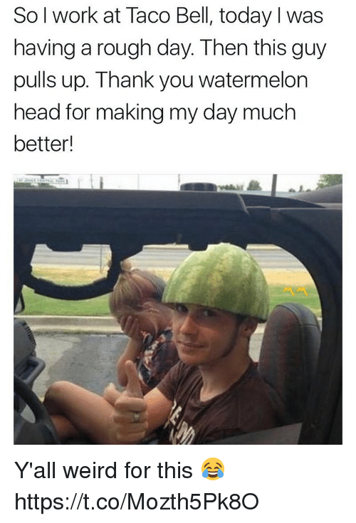 Watermelone: So l work at Taco Bell, today I was  having a rough day. Then this guy  pulls up. Thank you watermelon  head for making my day much  better! Y'all weird for this 😂 https://t.co/Mozth5Pk8O