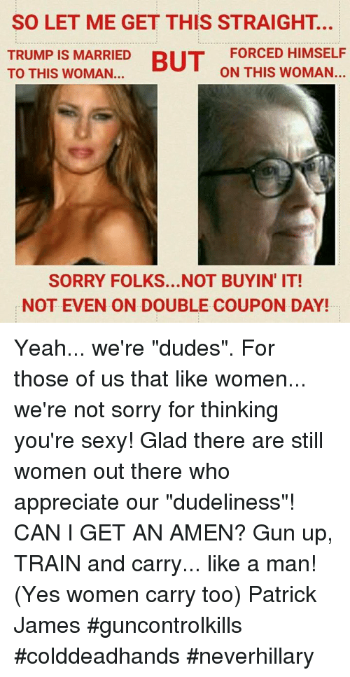 """Youre Sexy: SO LET ME GET THIS STRAIGHT.  FORCED HIMSELF  TRUMP IS MARRIED  BUT  ON THIS WOMAN.  TO THIS WOMAN...  SORRY FOLKS... NOT BUYIN IT!  NOT EVEN ON DOUBLE COUPON DAY! Yeah... we're """"dudes"""". For those of us that like women... we're not sorry for thinking you're sexy! Glad there are still women out there who appreciate our """"dudeliness""""!  CAN I GET AN AMEN?  Gun up, TRAIN and carry... like a man! (Yes women carry too) Patrick James #guncontrolkills #colddeadhands #neverhillary"""