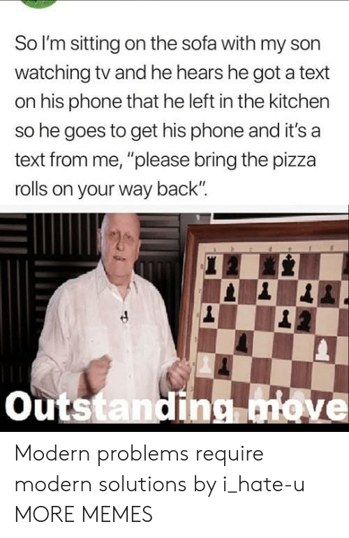 "watching tv: So l'm sitting on the sofa with my son  watching tv and he hears he got a text  on his phone that he left in the kitchen  so he goes to get his phone and it's a  text from me, ""please bring the pizza  rolls on your way back  outstandinonove Modern problems require modern solutions by i_hate-u MORE MEMES"