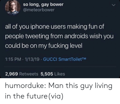 making fun: so long, gay bower  @meteorbower  all of you iphone users making fun of  people tweeting from androids wish you  could be on my fucking level  1:15 PM 1/13/19 GUCCI SmartToiletTM  2,969 Retweets 5,505 Likes humorduke:  Man this guy living in the future(via)