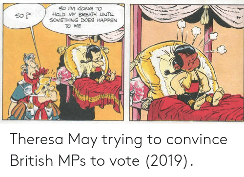 British, May, and Gong: SO M GONG TO  HOLD MY BREATH UNTIL  SOMETHING DOES HAPPEN  So P  TO ME Theresa May trying to convince British MPs to vote (2019).
