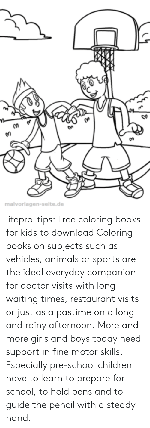 Animals, Books, and Children: So  malvorlagen-seite.de lifepro-tips: Free coloring books for kids to download Coloring books on subjects such as vehicles, animals or sports are  the ideal everyday companion for doctor visits with long waiting times,  restaurant visits or just as a pastime on a long and rainy afternoon. More  and more girls and boys today need support in fine motor skills.  Especially pre-school children have to learn to prepare for school, to  hold pens and to guide the pencil with a steady hand.