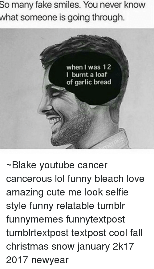 Newyears: So many fake smiles. You never know  what someone is going through  when I was 12  I burnt a loaf  of garlic bread ~Blake youtube cancer cancerous lol funny bleach love amazing cute me look selfie style funny relatable tumblr funnymemes funnytextpost tumblrtextpost textpost cool fall christmas snow january 2k17 2017 newyear