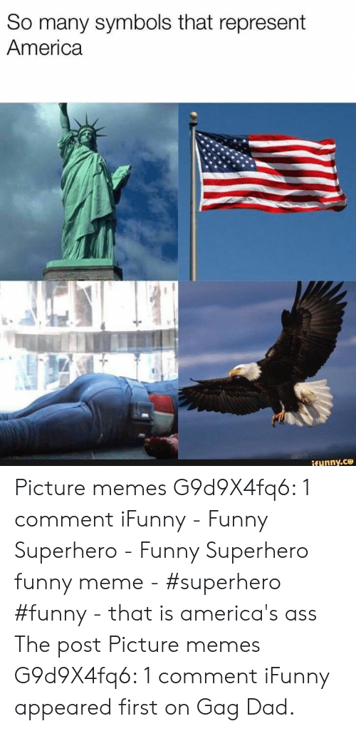 Funny Superhero: So many symbols that represent  America  ifunny.ce Picture memes G9d9X4fq6: 1 comment iFunny - Funny Superhero - Funny Superhero funny meme - #superhero #funny - that is america's ass The post Picture memes G9d9X4fq6: 1 comment iFunny appeared first on Gag Dad.