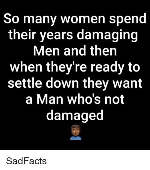 settle down: So many women spend  their years damaging  Men and then  when they're ready to  settle down they want  a Man who's not  damaged SadFacts