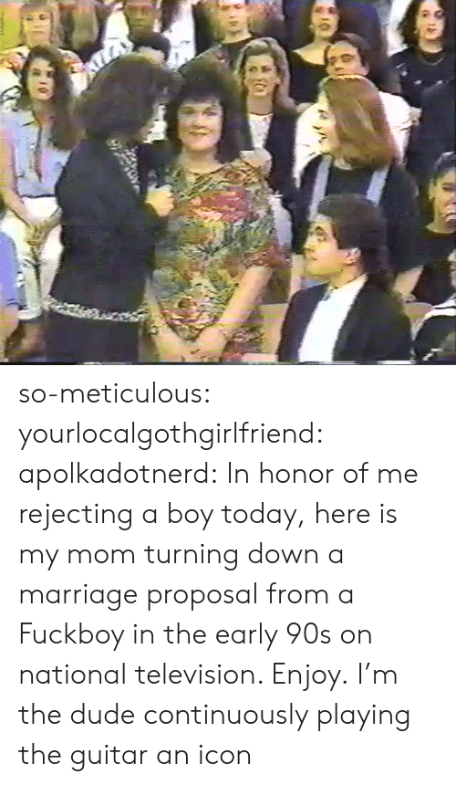 Dude, Fuckboy, and Marriage: so-meticulous:  yourlocalgothgirlfriend:  apolkadotnerd: In honor of me rejecting a boy today, here is my mom turning down a marriage proposal from a Fuckboy in the early 90s on national television. Enjoy.  I'm the dude continuously playing the guitar  an icon
