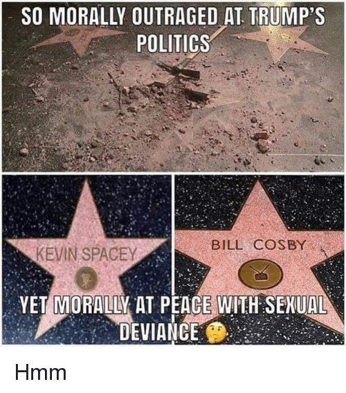 Bill Cosby, Memes, and Politics: SO MORALLY OUTRAGED AT TRUMP'S  POLITICS  BILL COSBY  YET MORALLY AT PEACE WITH SEKUAL  DEVIANGE Hmm