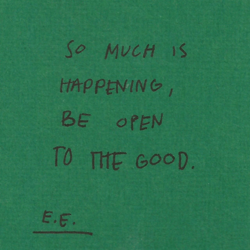Good, Open, and  Much: So MUCH 1S  tAPPENING  BE OPEN  TO THE GOOD.  E.E