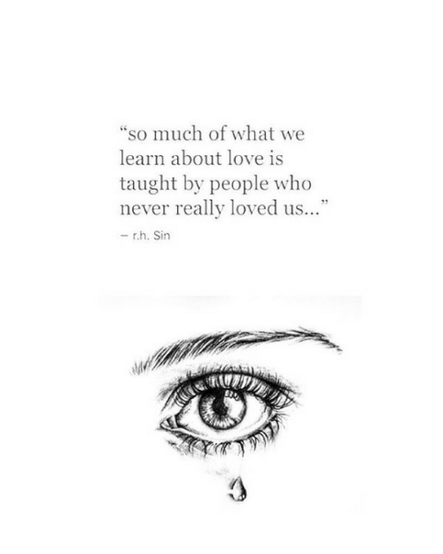 """Love, Never, and Who: """"so much of what we  learn about love is  taught by people who  never really loved us...""""  -rh. Sin"""