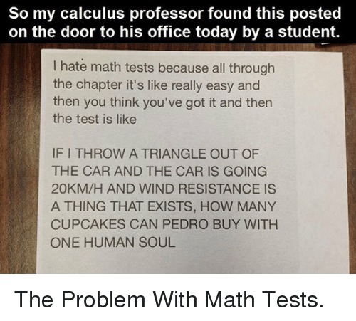 youve-got-it: So my calculus professor found this posted  on the door to his office today by a student.  I hate math tests because all through  the chapter it's like really easy and  then you think you've got it and then  the test is like  IF I THROW A TRIANGLE OUT OF  THE CAR AND THE CAR IS GOING  20KM/H AND WIND RESISTANCE IS  A THING THAT EXISTS, HOW MANY  CUPCAKES CAN PEDRO BUY WITH  ONE HUMAN SOUL <p>The Problem With Math Tests.</p>