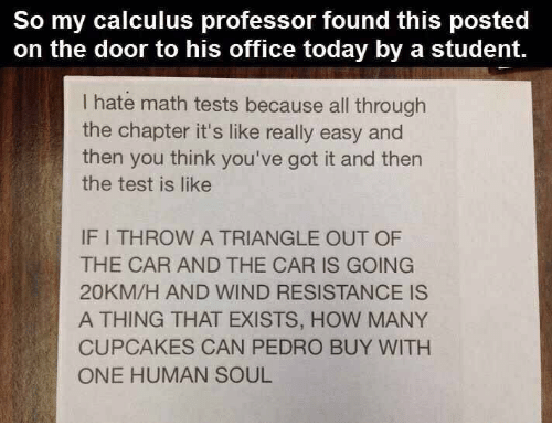 Cupcakes, Math, and Office: So my calculus professor found this posted  on the door to his office today by a student.  I hate math tests because all through  the chapter it's like really easy and  then you think you've got it and then  the test is like  IF I THROW A TRIANGLE OUT OF  THE CAR AND THE CAR IS GOING  20KM/H AND WIND RESISTANCE IS  A THING THAT EXISTS, HOW MANY  CUPCAKES CAN PEDRO BUY WITH  ONE HUMAN SOUL