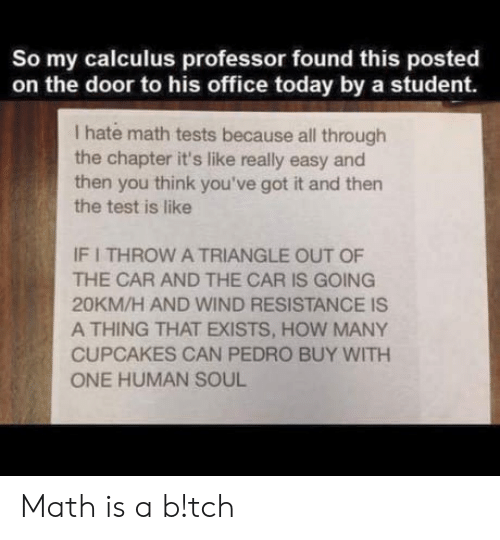 youve-got-it: So my calculus professor found this posted  on the door to his office today by a student.  I hate math tests because all through  the chapter it's like really easy and  then you think you've got it and then  the test is like  IF I THROW A TRIANGLE OUT OF  THE CAR AND THE CAR IS GOING  20KM/H AND WIND RESISTANCE IS  A THING THAT EXISTS, HOW MANY  CUPCAKES CAN PEDRO BUY WITH  ONE HUMAN SOUL Math is a b!tch