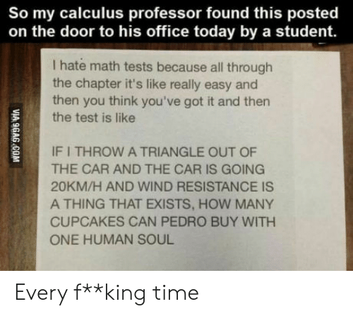 youve-got-it: So my calculus professor found this posted  on the door to his office today by a student.  I hate math tests because all through  the chapter it's like really easy and  then you think you've got it and then  the test is like  IF I THROW A TRIANGLE OUT OF  THE CAR AND THE CAR IS GOING  20KM/H AND WIND RESISTANCE IS  A THING THAT EXISTS, HOW MANY  CUPCAKES CAN PEDRO BUY WITH  ONE HUMAN SOUL  VIA 9GAG COM Every f**king time
