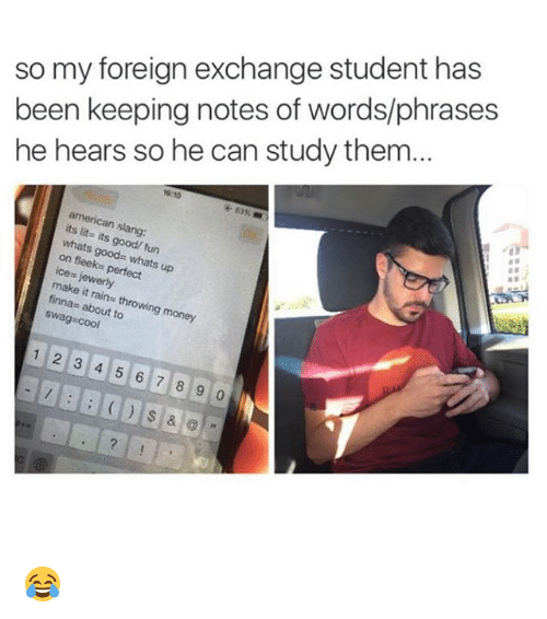 foreigner: so my foreign exchange student has  been keeping notes of words/phrases  he hears so he can study them...  9:10  american slang:  its lit- its good/ fun  whats goods whats up  on fleeks perfect  ice= jewerly  make it rains throwing money  finnas about to  swag cool  12 3 4 5 6 7 8 9 0 😂