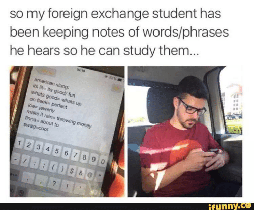 Funny, It's Lit, and Lit: so my foreign exchange student has  been keeping notes of words/phrases  he hears so he can study them  TO  american slang  its lit- its  whats goods whats  on fleeks perfect  ce- jewerly  make  finnas about to  swag cool  good/ fun  up  it rains throwing money  1 2 3 4 5 6 7 8 9 0  funny.ce