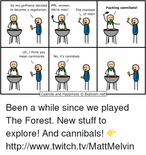 carnivorous: So my girlfriend decided  fft, women.  Fucking cannibals!  to become a vegetarian  We're  men  The man  est  of men!  Uh, I think you  mean carnivores. No, it's cannibals.  Cyanide and Happiness O Explosm.net Been a while since we played The Forest. New stuff to explore! And cannibals!  👉 http://www.twitch.tv/MattMelvin