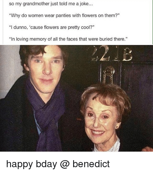 "Dunnoe: so my grandmother just told me a joke...  ""Why do women wear panties with flowers on them?""  ""I dunno, 'cause flowers are pretty cool?""  ""In loving memory of all the faces that were buried there."" happy bday @ benedict"