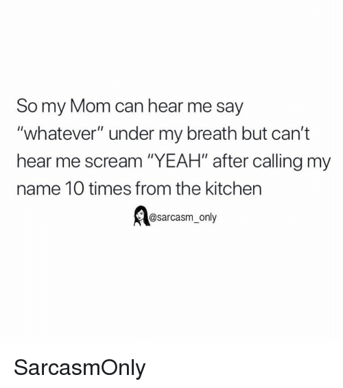 "Funny, Memes, and Scream: So my Mom can hear me say  ""whatever"" under my breath but can't  hear me scream ""YEAH"" after calling my  name 10 times from the kitchen  @sarcasm_only SarcasmOnly"