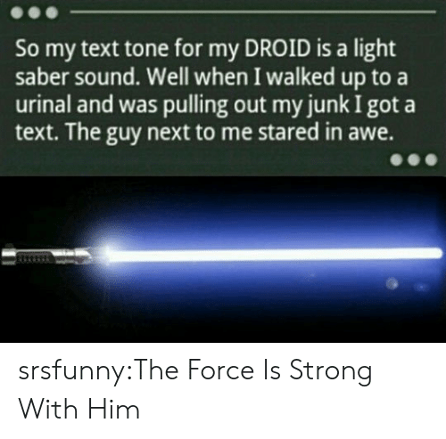 droid: So my text tone for my DROID is a light  saber sound. Well when I walked up to a  urinal and was pulling out my junk I got a  text. The guy next to me stared in awe. srsfunny:The Force Is Strong With Him