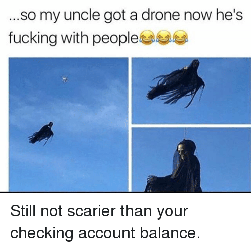 checking account: .so my uncle got a drone now he's  fucking with people부부부 Still not scarier than your checking account balance.