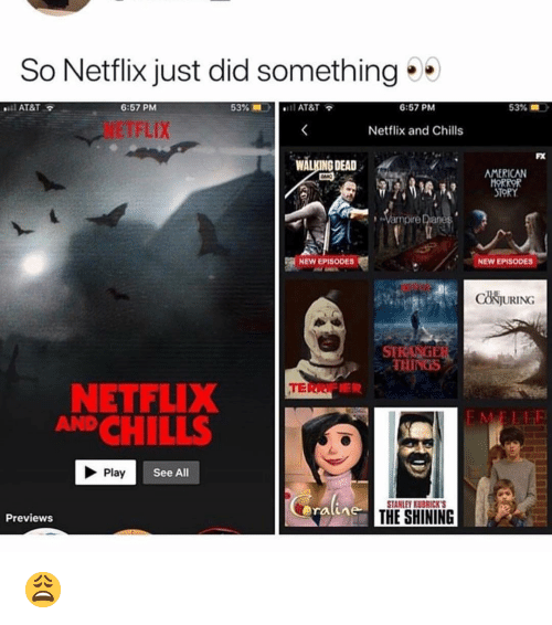 Memes, Netflix, and The Shining: So Netflix just did something  AT&T  6:57 PM  53%  AT&T  6:57 PM  53% =  NETFLIX  Netflix and Chills  FX  WALKING DEAD  AMERICAN  HOR  STORY  Vampire Diane  NEW EPISODES  NEW EPISODES  CONJURING  STE  THINGS  TERR  NETFLIX  ANDCHILLS  Play  See All  STANLEY KUBRICKS  ratime  THE SHINING  Previews 😩