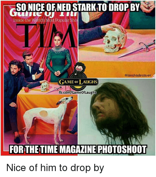 photoshootings: SO NICE OFNED STARK TO DROP BY  Inside the World's Most Popular Sho  aiamshadeslayer  GAME oF LAUGHS  fb.com/GameofLaughs  FOR THE TIME MAGAZINE PHOTOSHOOT Nice of him to drop by