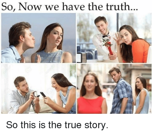 Dank, True, and True Story: So, Now we have the truth.. So this is the true story.
