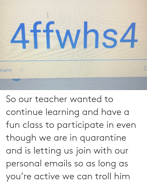 Emails: So our teacher wanted to continue learning and have a fun class to participate in even though we are in quarantine and is letting us join with our personal emails so as long as you're active we can troll him