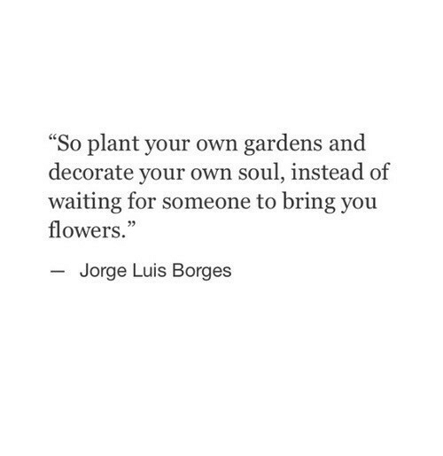 """Flowers, Waiting..., and Soul: """"So plant your own gardens and  decorate your own soul, instead of  waiting for someone to bring you  flowers.""""  Jorge Luis Borges"""