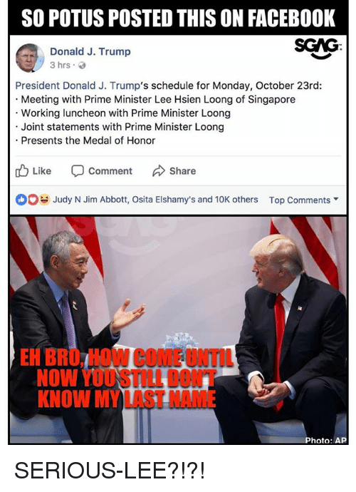 abbott: SO POTUS POSTED THIS ON FACEBOOK  SCAG:  Donald J. Trump  President Donald J. Trump's schedule for Monday, October 23rd:  Meeting with Prime Minister Lee Hsien Loong of Singapore  Working luncheon with Prime Minister Loong  Joint statements with Prime Minister Loong  Presents the Medal of Honor  Like -Comment んShare  Judy N Jim Abbott, Osita Elshamy's and 10K others  Top Comments ▼  EH BRO, HOW COME UNTIL  NOW YOUSTILL DONT  KNOW MY LAST NAME  Photo: AP SERIOUS-LEE?!?!