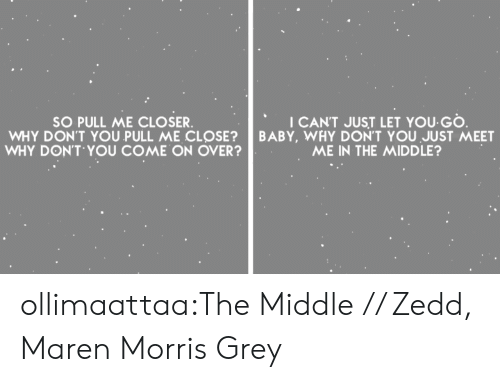 Zedd: SO PULL ME CLOSER  WHY DON'T YOU PULL ME CL SE?  WHY DON'T YOU COME ON OVER  I CANT JUST LET YOU GO  BABY, WHY DON'T YOU JUST MEET  ME IN THE MIDDLE? ollimaattaa:The Middle // Zedd, Maren Morris  Grey