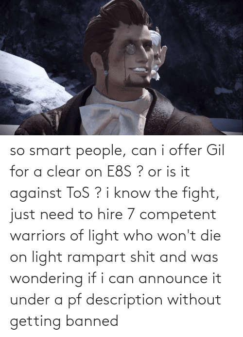 smart people: so smart people, can i offer Gil for a clear on E8S ? or is it against ToS ? i know the fight, just need to hire 7 competent warriors of light who won't die on light rampart shit and was wondering if i can announce it under a pf description without getting banned