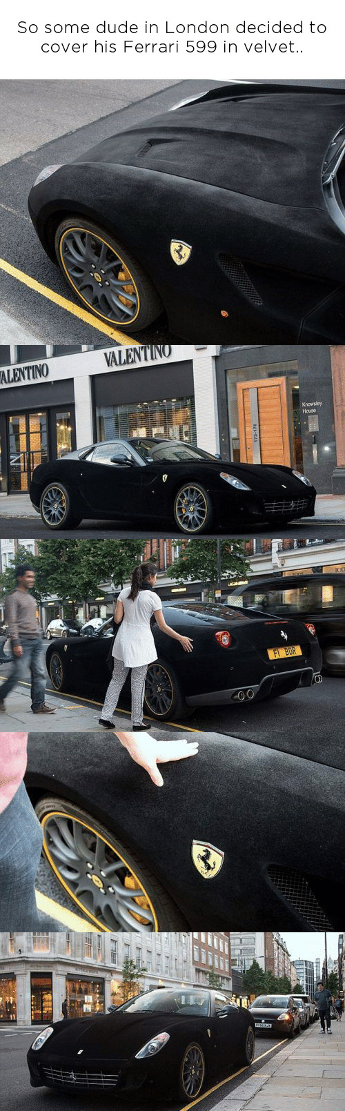 Valentin: So some dude in London decided to  cover his Ferrari 599 in velvet..   VALENTIN  Knowsley