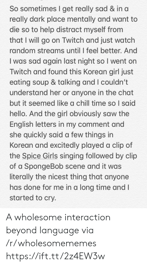 Korean: So sometimes I get really sad & in a  really dark place mentally and want to  die so to help distract myself from  that I will go on Twitch and just watch  random streams until I feel better. And  I was sad again last night so I went on  Twitch and found this Korean girl just  eating soup & talking and I couldn't  understand her or anyone in the chat  but it seemed like a chill time so I said  hello. And the girl obviously saw the  English letters in my comment and  she quickly said a few things in  Korean and excitedly played a clip of  the Spice Girls singing followed by clip  of a SpongeBob scene and it was  literally the nicest thing that anyone  has done for me in a long time and I  started to cry. A wholesome interaction beyond language via /r/wholesomememes https://ift.tt/2z4EW3w
