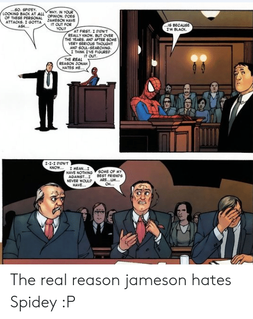 looking back: ..SO. SPIDEY  LOOKING BACK AT ALL OPINION. POES  WHY, IN YOUR  OF THESE PERSONAL  ATTACKS. I GOTTA  ASK..  JAMESON HAVE  IT OUT FOR  YOU?  ...IS BECAUS  I'M BLACK  AT FIRST, I PIPN'T  REALLY KNOW. BUT OVER  THE YEARS. ANP AFTER 6OME  VERY SERIOUS THOUGHT  AND SOUL-SEARCHING.  I THINK IVE FIGUREP  IT OUT  THE REAL  REASON JONAH  HATES ME...  I-1-I PIPNT  KNOW... I MEAN...I  HAVE NOTHING SOME OF MY  AGAINST..  NEVER WOULP  HAVE...  BEST FRIENDS  ARE...UM  OH..  HOXEX The real reason jameson hates Spidey :P