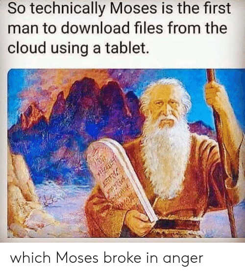 Moses: So technically Moses is the first  man to download files from the  cloud using a tablet.  which Moses broke in anger